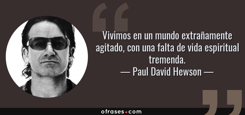 Frases de Paul David Hewson - Vivimos en un mundo extrañamente agitado, con una falta de vida espiritual tremenda.