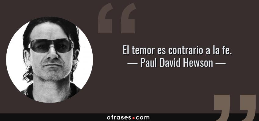 Frases de Paul David Hewson - El temor es contrario a la fe.