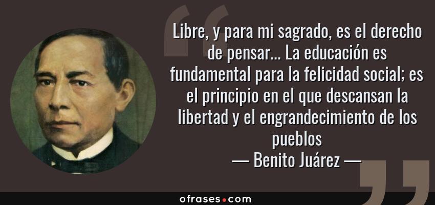 Frases de Benito Juárez - Libre, y para mi sagrado, es el derecho de pensar... La educación es fundamental para la felicidad social; es el principio en el que descansan la libertad y el engrandecimiento de los pueblos