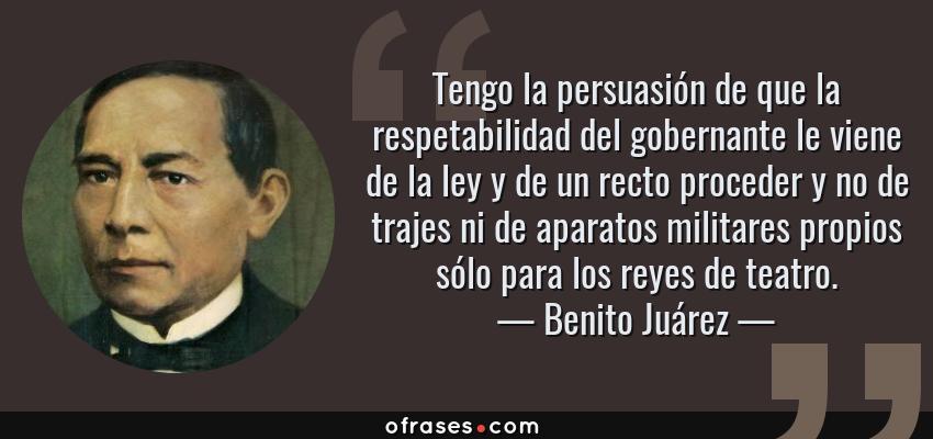 Frases de Benito Juárez - Tengo la persuasión de que la respetabilidad del gobernante le viene de la ley y de un recto proceder y no de trajes ni de aparatos militares propios sólo para los reyes de teatro.