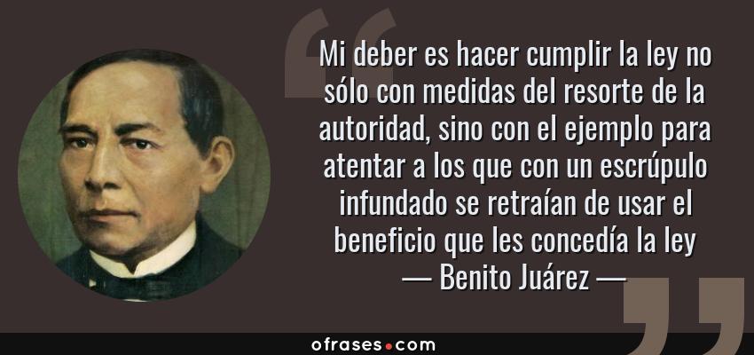 Frases de Benito Juárez - Mi deber es hacer cumplir la ley no sólo con medidas del resorte de la autoridad, sino con el ejemplo para atentar a los que con un escrúpulo infundado se retraían de usar el beneficio que les concedía la ley