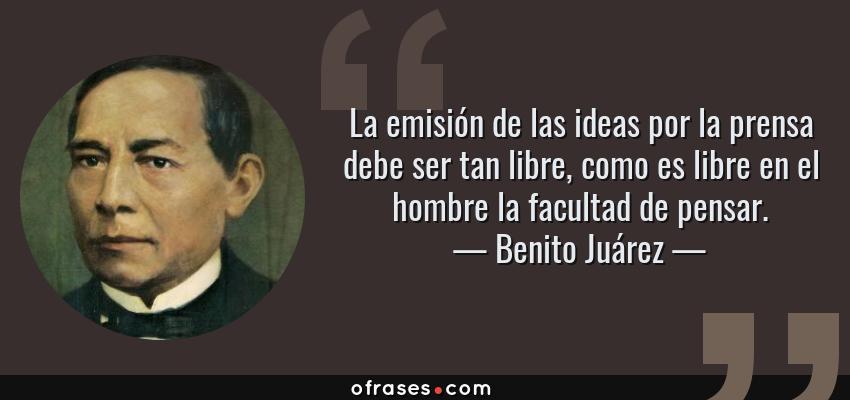 Frases de Benito Juárez - La emisión de las ideas por la prensa debe ser tan libre, como es libre en el hombre la facultad de pensar.