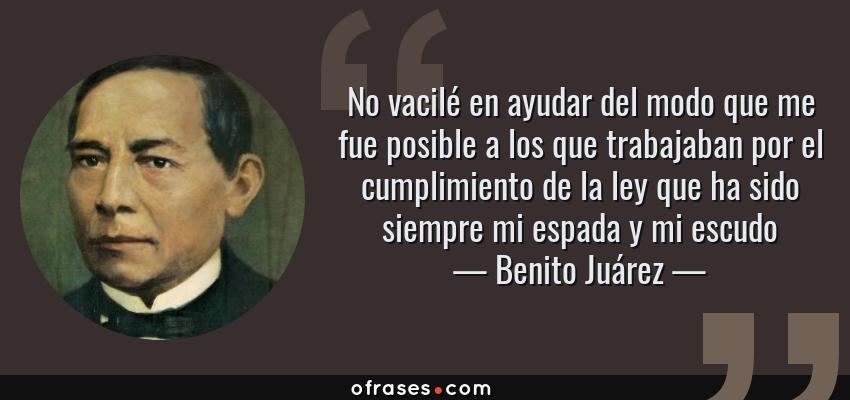 Frases de Benito Juárez - No vacilé en ayudar del modo que me fue posible a los que trabajaban por el cumplimiento de la ley que ha sido siempre mi espada y mi escudo