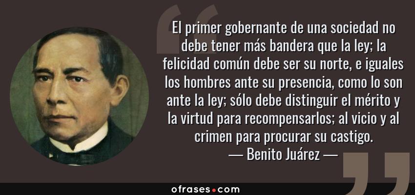 Frases de Benito Juárez - El primer gobernante de una sociedad no debe tener más bandera que la ley; la felicidad común debe ser su norte, e iguales los hombres ante su presencia, como lo son ante la ley; sólo debe distinguir el mérito y la virtud para recompensarlos; al vicio y al crimen para procurar su castigo.