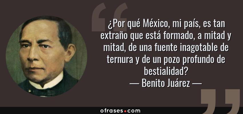 Frases de Benito Juárez - ¿Por qué México, mi país, es tan extraño que está formado, a mitad y mitad, de una fuente inagotable de ternura y de un pozo profundo de bestialidad?