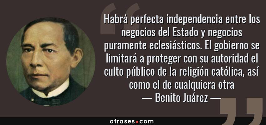Frases de Benito Juárez - Habrá perfecta independencia entre los negocios del Estado y negocios puramente eclesiásticos. El gobierno se limitará a proteger con su autoridad el culto público de la religión católica, así como el de cualquiera otra