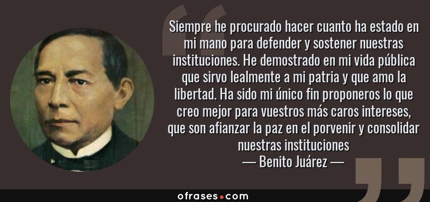 Frases de Benito Juárez - Siempre he procurado hacer cuanto ha estado en mi mano para defender y sostener nuestras instituciones. He demostrado en mi vida pública que sirvo lealmente a mi patria y que amo la libertad. Ha sido mi único fin proponeros lo que creo mejor para vuestros más caros intereses, que son afianzar la paz en el porvenir y consolidar nuestras instituciones