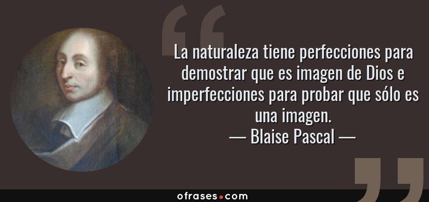 Frases de Blaise Pascal - La naturaleza tiene perfecciones para demostrar que es imagen de Dios e imperfecciones para probar que sólo es una imagen.