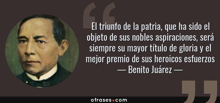 Frases de Benito Juárez - El triunfo de la patria, que ha sido el objeto de sus nobles aspiraciones, será siempre su mayor título de gloria y el mejor premio de sus heroicos esfuerzos
