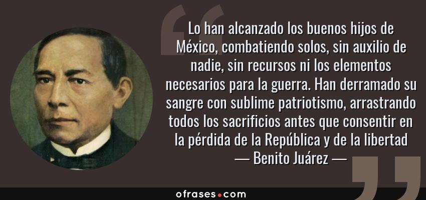 Frases de Benito Juárez - Lo han alcanzado los buenos hijos de México, combatiendo solos, sin auxilio de nadie, sin recursos ni los elementos necesarios para la guerra. Han derramado su sangre con sublime patriotismo, arrastrando todos los sacrificios antes que consentir en la pérdida de la República y de la libertad