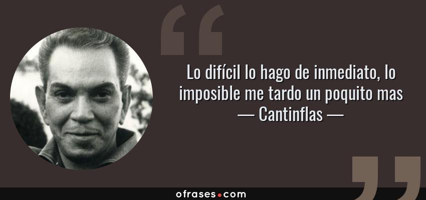Frases de Cantinflas - Lo difícil lo hago de inmediato, lo imposible me tardo un poquito mas