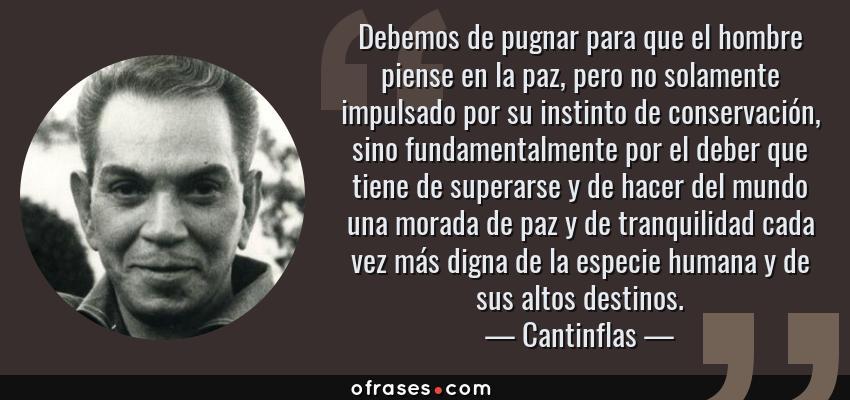 Frases de Cantinflas - Debemos de pugnar para que el hombre piense en la paz, pero no solamente impulsado por su instinto de conservación, sino fundamentalmente por el deber que tiene de superarse y de hacer del mundo una morada de paz y de tranquilidad cada vez más digna de la especie humana y de sus altos destinos.