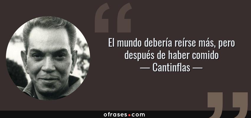 Frases de Cantinflas - El mundo debería reírse más, pero después de haber comido