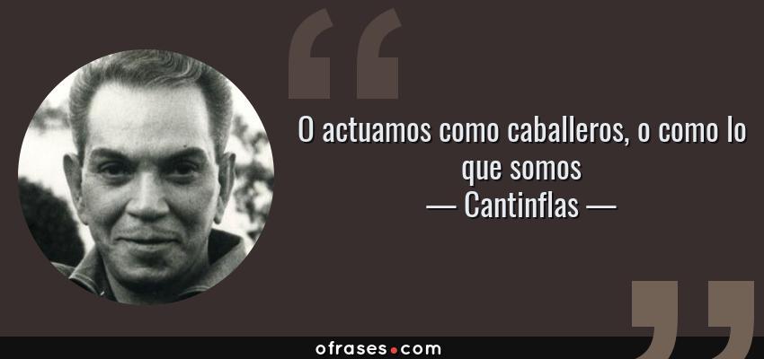 Frases de Cantinflas - O actuamos como caballeros, o como lo que somos