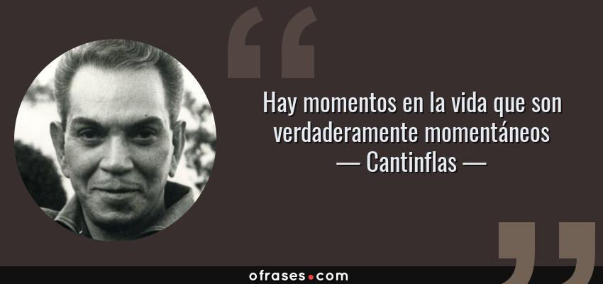 Frases de Cantinflas - Hay momentos en la vida que son verdaderamente momentáneos