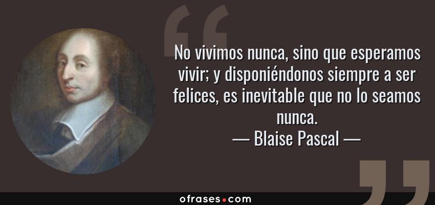 Frases de Blaise Pascal - No vivimos nunca, sino que esperamos vivir; y disponiéndonos siempre a ser felices, es inevitable que no lo seamos nunca.