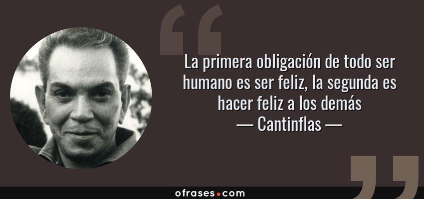 Frases de Cantinflas - La primera obligación de todo ser humano es ser feliz, la segunda es hacer feliz a los demás