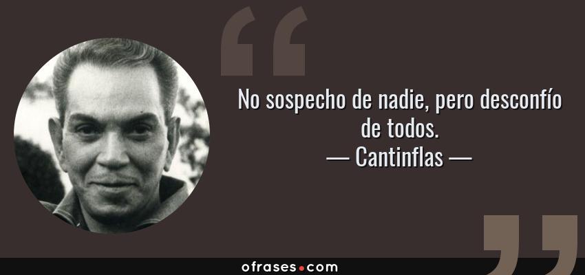 Frases de Cantinflas - No sospecho de nadie, pero desconfío de todos.
