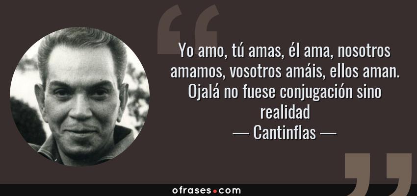 Frases de Cantinflas - Yo amo, tú amas, él ama, nosotros amamos, vosotros amáis, ellos aman. Ojalá no fuese conjugación sino realidad