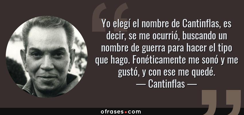 Frases de Cantinflas - Yo elegí el nombre de Cantinflas, es decir, se me ocurrió, buscando un nombre de guerra para hacer el tipo que hago. Fonéticamente me sonó y me gustó, y con ese me quedé.