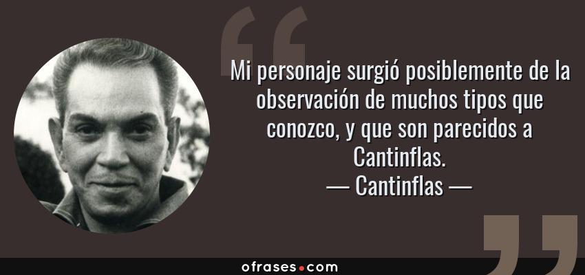 Frases de Cantinflas - Mi personaje surgió posiblemente de la observación de muchos tipos que conozco, y que son parecidos a Cantinflas.