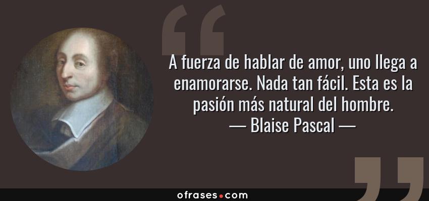Frases de Blaise Pascal - A fuerza de hablar de amor, uno llega a enamorarse. Nada tan fácil. Esta es la pasión más natural del hombre.
