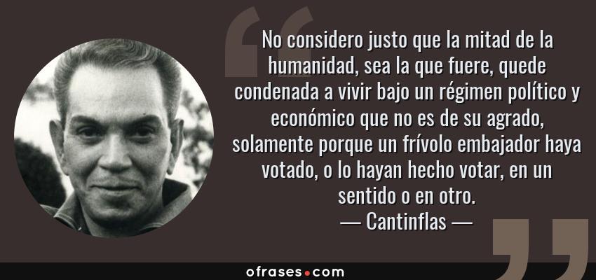 Frases de Cantinflas - No considero justo que la mitad de la humanidad, sea la que fuere, quede condenada a vivir bajo un régimen político y económico que no es de su agrado, solamente porque un frívolo embajador haya votado, o lo hayan hecho votar, en un sentido o en otro.