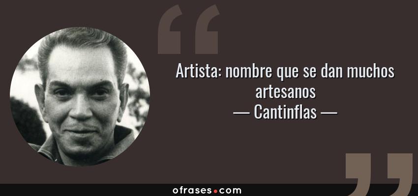 Frases de Cantinflas - Artista: nombre que se dan muchos artesanos