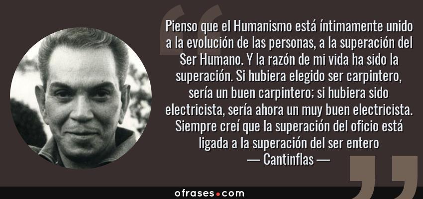 Frases de Cantinflas - Pienso que el Humanismo está íntimamente unido a la evolución de las personas, a la superación del Ser Humano. Y la razón de mi vida ha sido la superación. Si hubiera elegido ser carpintero, sería un buen carpintero; si hubiera sido electricista, sería ahora un muy buen electricista. Siempre creí que la superación del oficio está ligada a la superación del ser entero