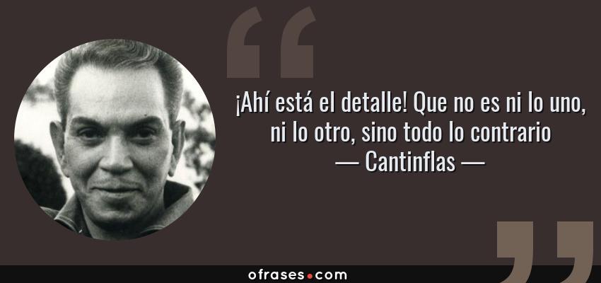 Frases de Cantinflas - ¡Ahí está el detalle! Que no es ni lo uno, ni lo otro, sino todo lo contrario