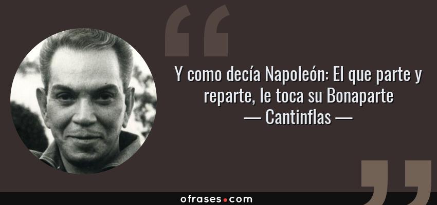 Frases de Cantinflas - Y como decía Napoleón: El que parte y reparte, le toca su Bonaparte
