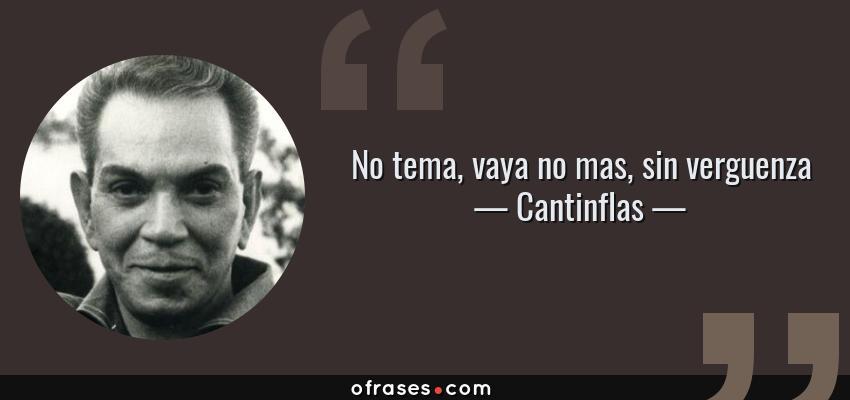 Frases de Cantinflas - No tema, vaya no mas, sin verguenza