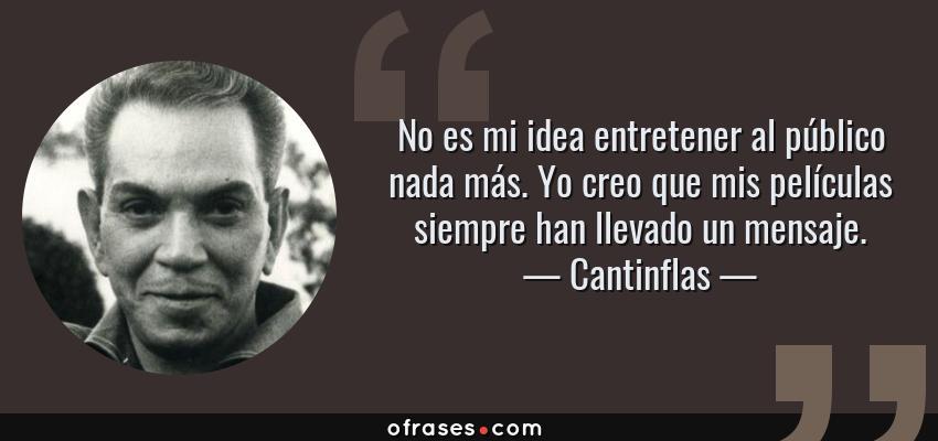 Frases de Cantinflas - No es mi idea entretener al público nada más. Yo creo que mis películas siempre han llevado un mensaje.