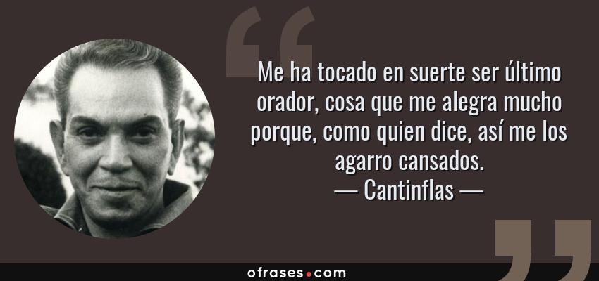 Frases de Cantinflas - Me ha tocado en suerte ser último orador, cosa que me alegra mucho porque, como quien dice, así me los agarro cansados.