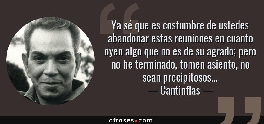 Frases de Cantinflas - Ya sé que es costumbre de ustedes abandonar estas reuniones en cuanto oyen algo que no es de su agrado; pero no he terminado, tomen asiento, no sean precipitosos...