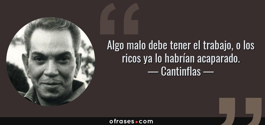 Frases de Cantinflas - Algo malo debe tener el trabajo, o los ricos ya lo habrían acaparado.