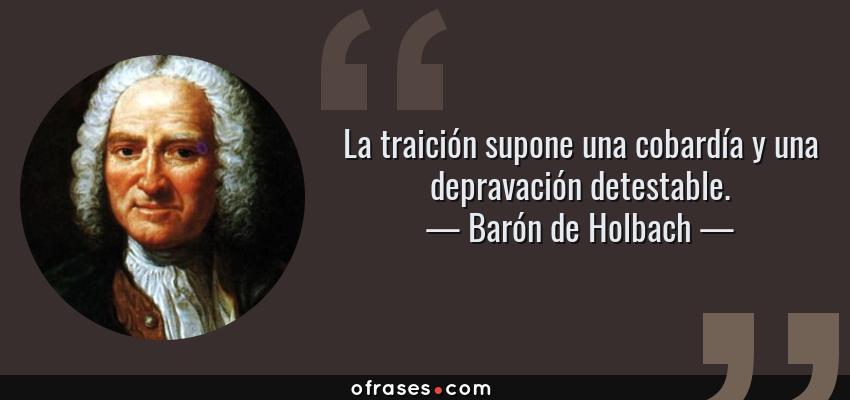 Frases de Barón de Holbach - La traición supone una cobardía y una depravación detestable.