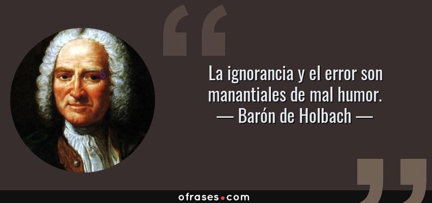 Frases de Barón de Holbach - La ignorancia y el error son manantiales de mal humor.