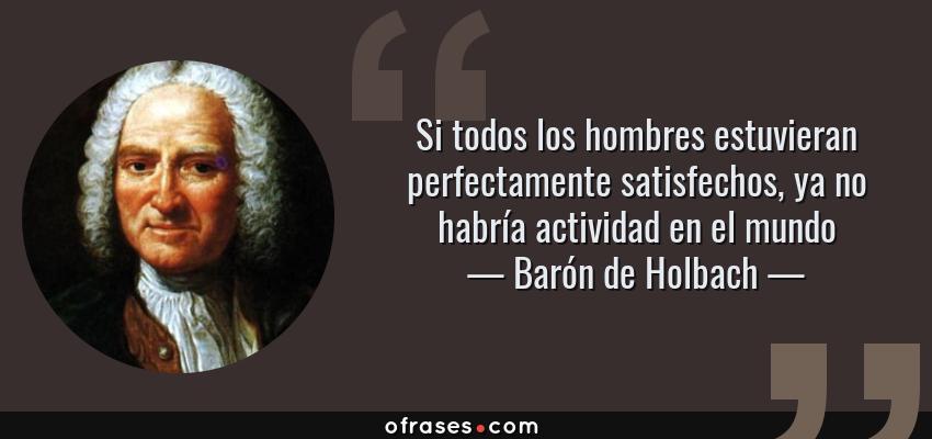 Frases de Barón de Holbach - Si todos los hombres estuvieran perfectamente satisfechos, ya no habría actividad en el mundo