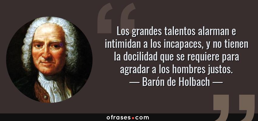 Frases de Barón de Holbach - Los grandes talentos alarman e intimidan a los incapaces, y no tienen la docilidad que se requiere para agradar a los hombres justos.