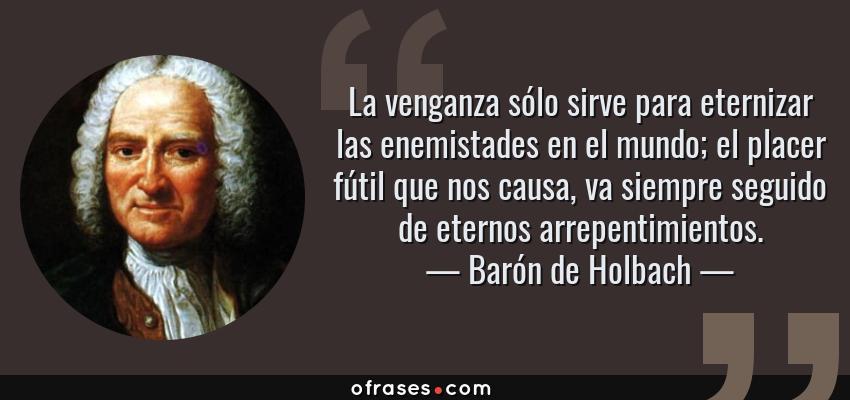 Frases de Barón de Holbach - La venganza sólo sirve para eternizar las enemistades en el mundo; el placer fútil que nos causa, va siempre seguido de eternos arrepentimientos.