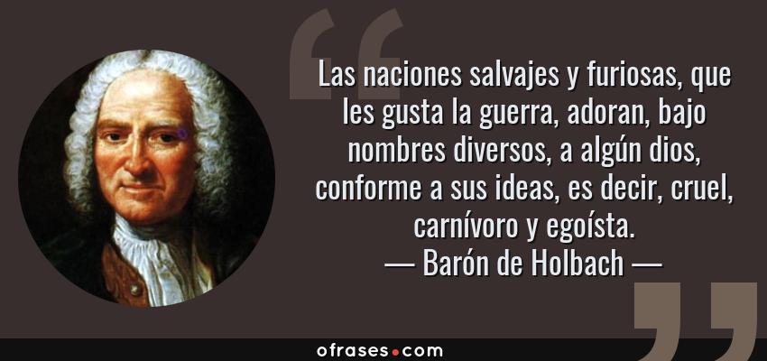 Frases de Barón de Holbach - Las naciones salvajes y furiosas, que les gusta la guerra, adoran, bajo nombres diversos, a algún dios, conforme a sus ideas, es decir, cruel, carnívoro y egoísta.