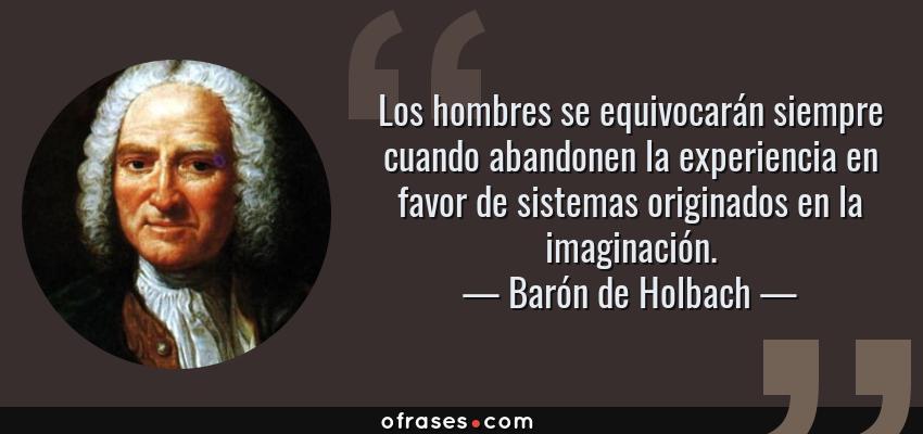 Frases de Barón de Holbach - Los hombres se equivocarán siempre cuando abandonen la experiencia en favor de sistemas originados en la imaginación.