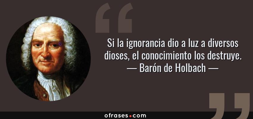Frases de Barón de Holbach - Si la ignorancia dio a luz a diversos dioses, el conocimiento los destruye.