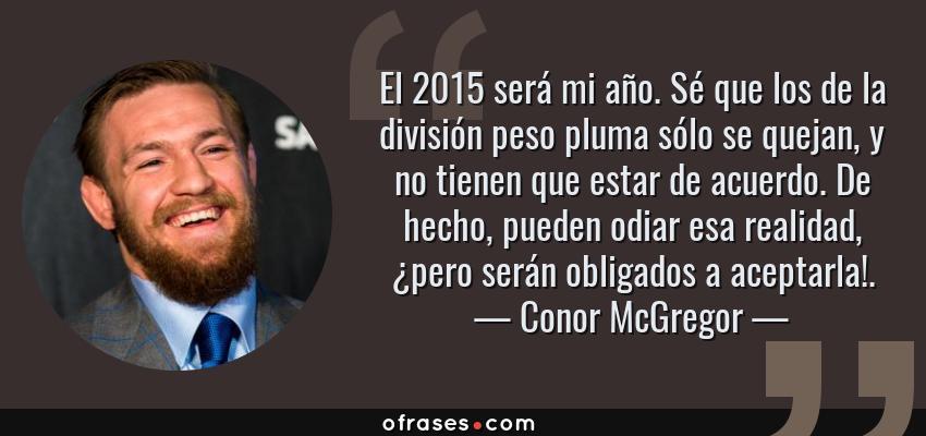 Frases de Conor McGregor - El 2015 será mi año. Sé que los de la división peso pluma sólo se quejan, y no tienen que estar de acuerdo. De hecho, pueden odiar esa realidad, ¿pero serán obligados a aceptarla!.