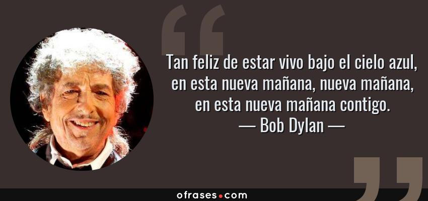 Frases de Bob Dylan - Tan feliz de estar vivo bajo el cielo azul, en esta nueva mañana, nueva mañana, en esta nueva mañana contigo.
