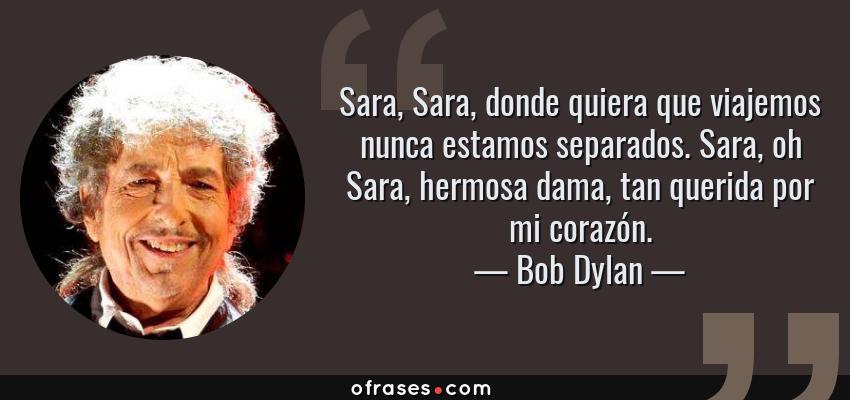 Frases de Bob Dylan - Sara, Sara, donde quiera que viajemos nunca estamos separados. Sara, oh Sara, hermosa dama, tan querida por mi corazón.