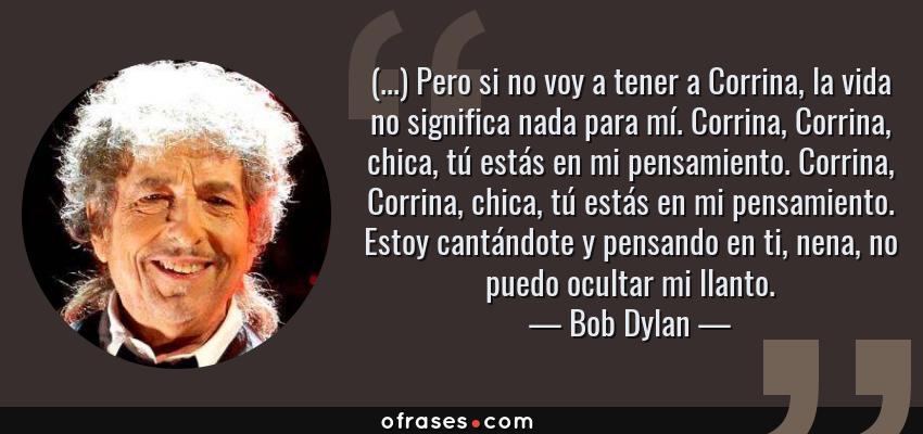 Frases de Bob Dylan - (...) Pero si no voy a tener a Corrina, la vida no significa nada para mí. Corrina, Corrina, chica, tú estás en mi pensamiento. Corrina, Corrina, chica, tú estás en mi pensamiento. Estoy cantándote y pensando en ti, nena, no puedo ocultar mi llanto.