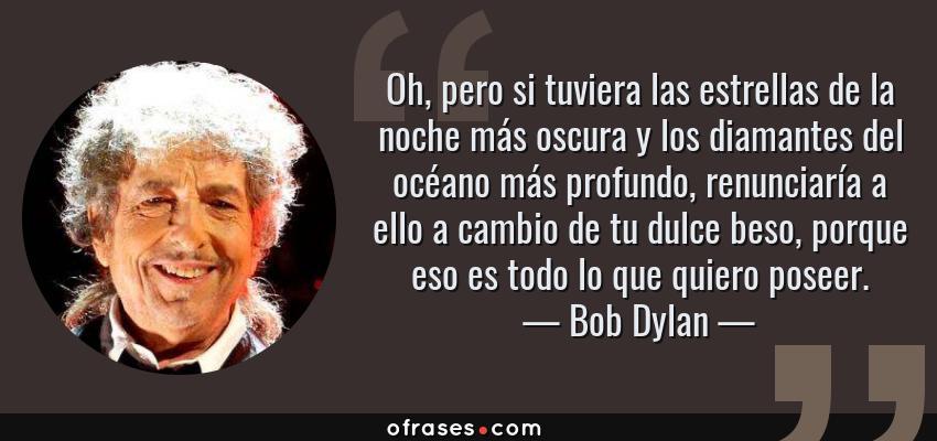 Frases de Bob Dylan - Oh, pero si tuviera las estrellas de la noche más oscura y los diamantes del océano más profundo, renunciaría a ello a cambio de tu dulce beso, porque eso es todo lo que quiero poseer.