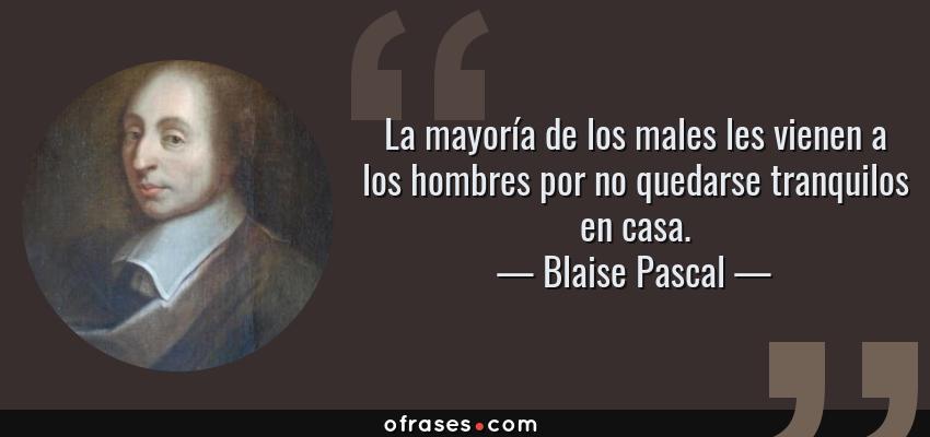 Frases de Blaise Pascal - La mayoría de los males les vienen a los hombres por no quedarse tranquilos en casa.